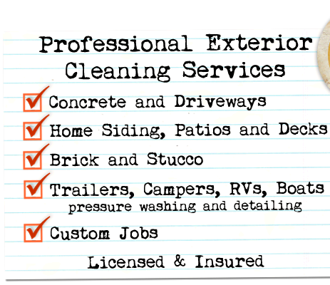 Professional Exterior Cleaning Services -- Concrete and Driveways; Home Siding, Patios and Decks; Brick and Stucco; Trailers, Campers, RVs and Boats (pressure washing and detailing); Custom Jobs -- Licensed & Insured